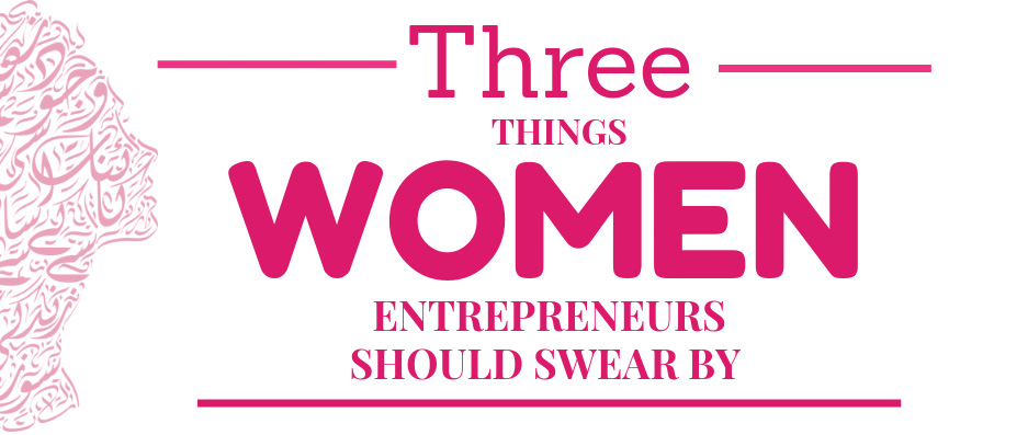 Three Things Female Entrepreneurs Should Swear By